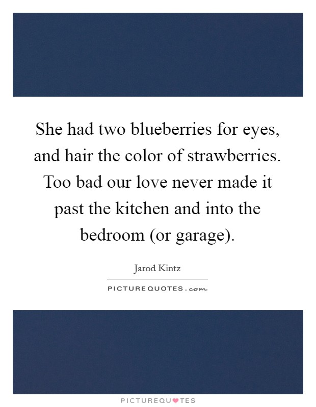She had two blueberries for eyes, and hair the color of strawberries. Too bad our love never made it past the kitchen and into the bedroom (or garage) Picture Quote #1