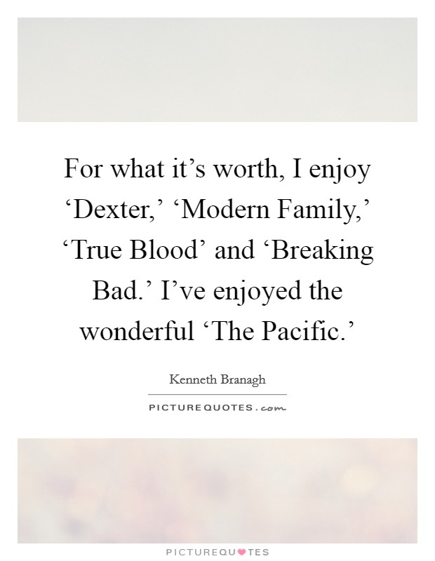 For what it's worth, I enjoy 'Dexter,' 'Modern Family,' 'True Blood' and 'Breaking Bad.' I've enjoyed the wonderful 'The Pacific.' Picture Quote #1