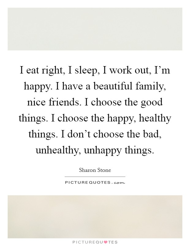 I eat right, I sleep, I work out, I'm happy. I have a beautiful family, nice friends. I choose the good things. I choose the happy, healthy things. I don't choose the bad, unhealthy, unhappy things Picture Quote #1