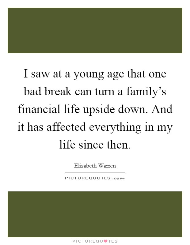 I saw at a young age that one bad break can turn a family's financial life upside down. And it has affected everything in my life since then Picture Quote #1