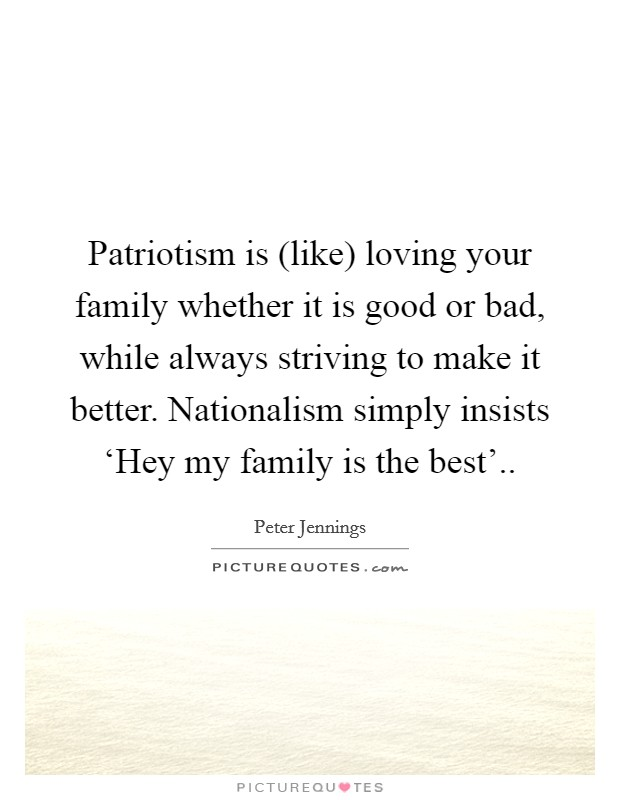 Patriotism is (like) loving your family whether it is good or bad, while always striving to make it better. Nationalism simply insists 'Hey my family is the best' Picture Quote #1