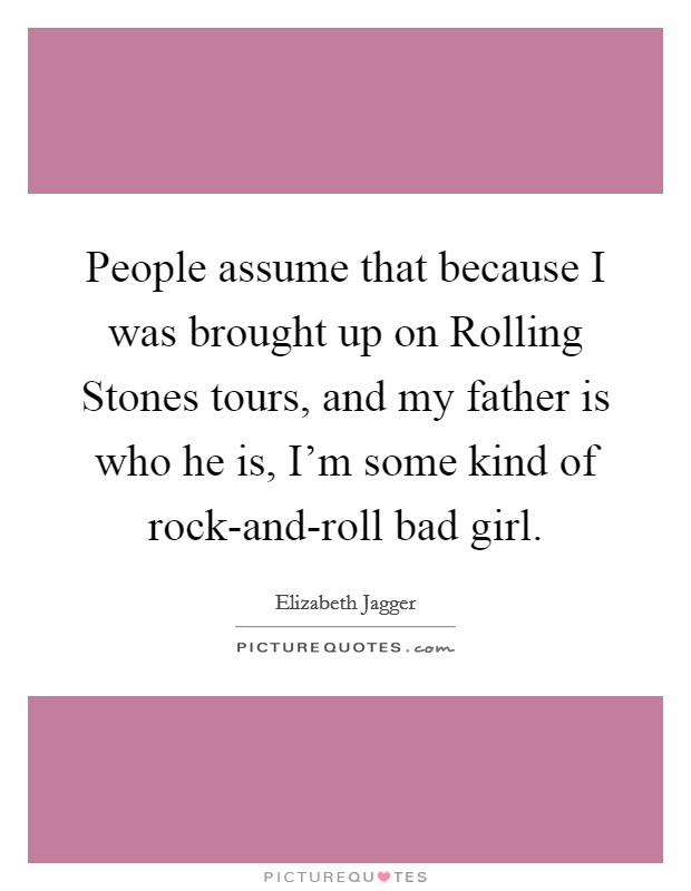 People assume that because I was brought up on Rolling Stones tours, and my father is who he is, I'm some kind of rock-and-roll bad girl Picture Quote #1