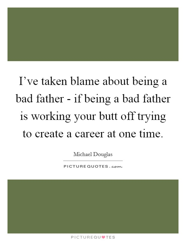 I've taken blame about being a bad father - if being a bad father is working your butt off trying to create a career at one time Picture Quote #1