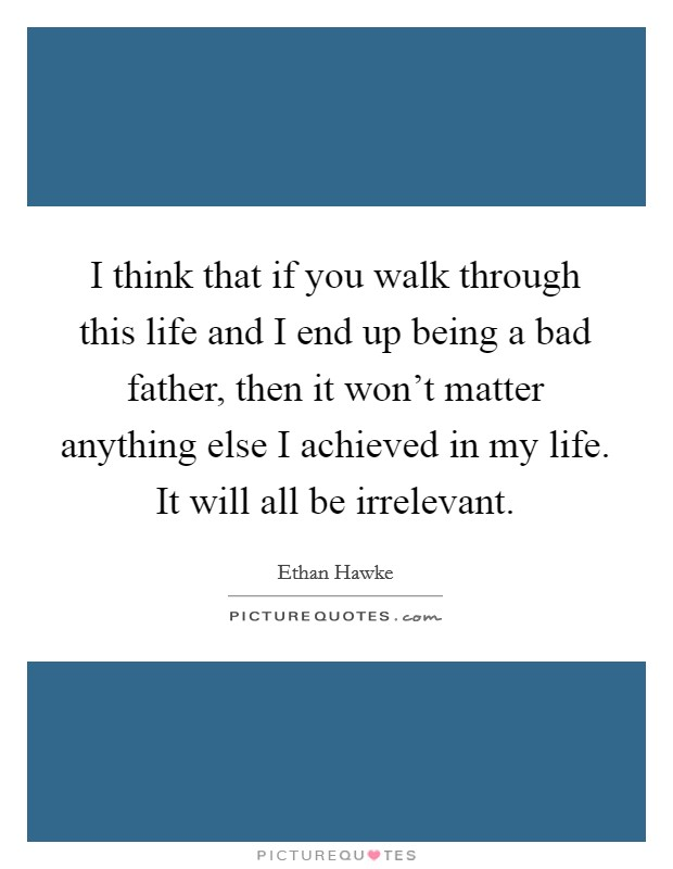 I think that if you walk through this life and I end up being a bad father, then it won't matter anything else I achieved in my life. It will all be irrelevant Picture Quote #1