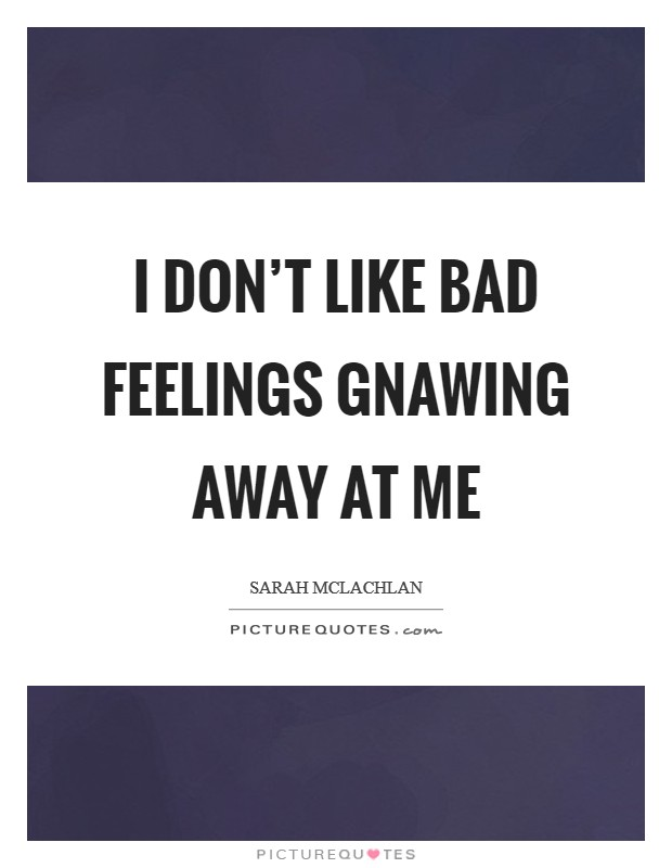I don't like bad feelings gnawing away at me Picture Quote #1