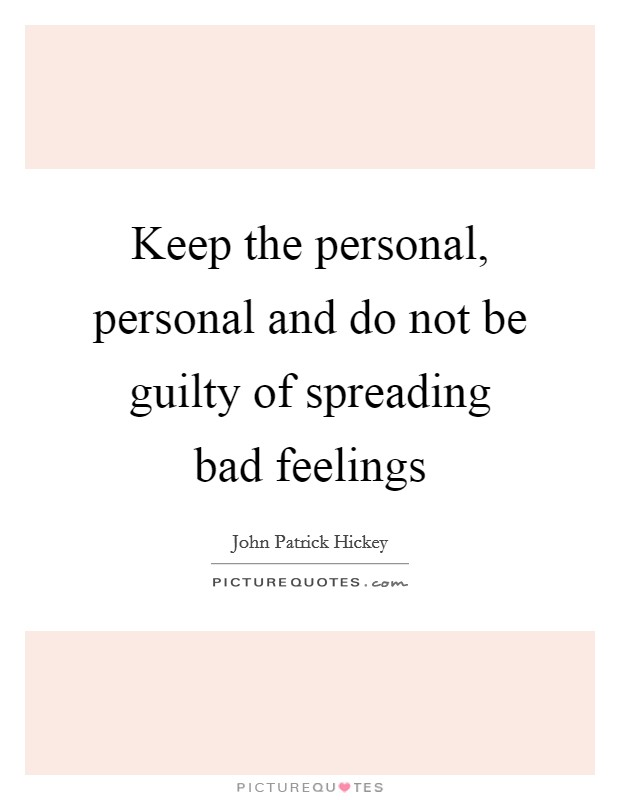 Keep the personal, personal and do not be guilty of spreading bad feelings Picture Quote #1