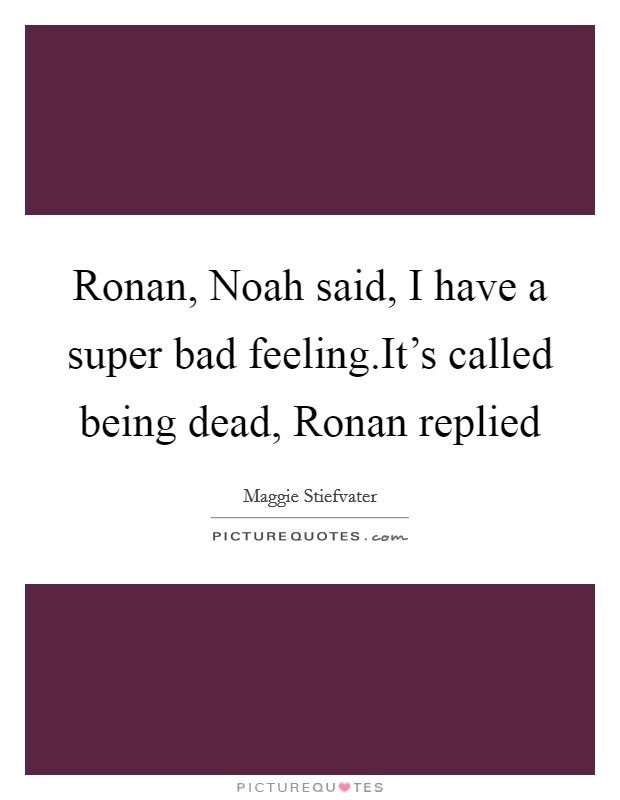 Ronan, Noah said, I have a super bad feeling.It's called being dead, Ronan replied Picture Quote #1