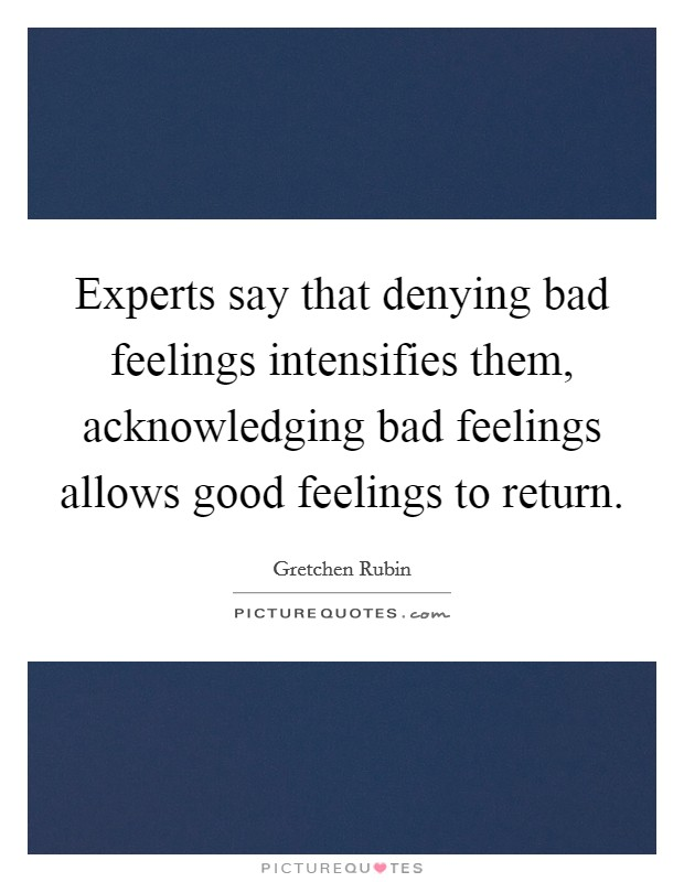 Experts say that denying bad feelings intensifies them, acknowledging bad feelings allows good feelings to return Picture Quote #1