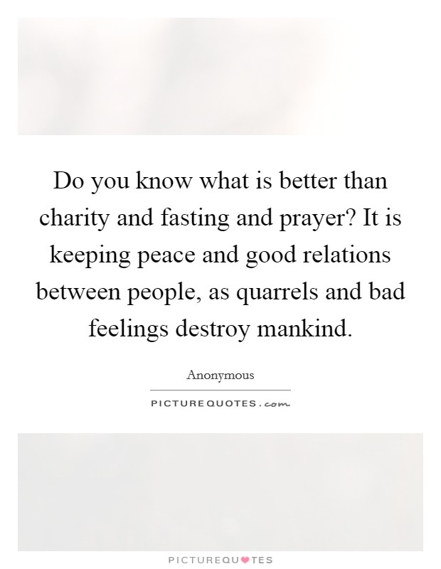 Do you know what is better than charity and fasting and prayer? It is keeping peace and good relations between people, as quarrels and bad feelings destroy mankind Picture Quote #1