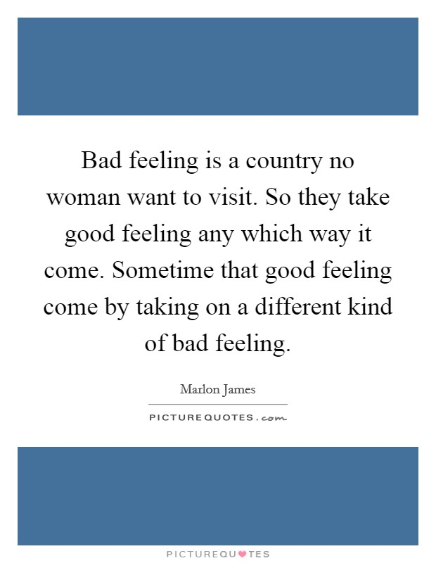 Bad feeling is a country no woman want to visit. So they take good feeling any which way it come. Sometime that good feeling come by taking on a different kind of bad feeling Picture Quote #1