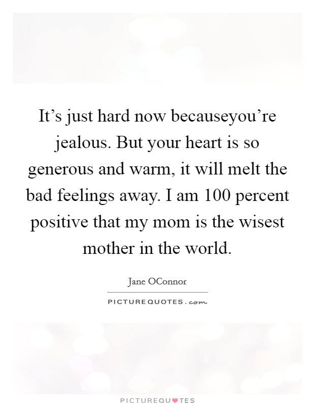 It's just hard now becauseyou're jealous. But your heart is so generous and warm, it will melt the bad feelings away. I am 100 percent positive that my mom is the wisest mother in the world Picture Quote #1