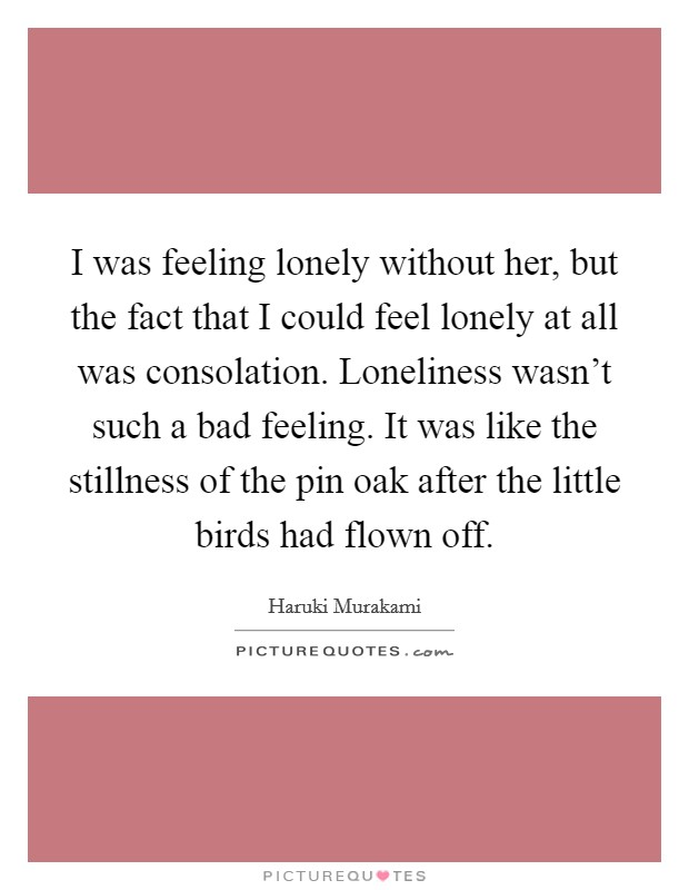 I was feeling lonely without her, but the fact that I could feel lonely at all was consolation. Loneliness wasn't such a bad feeling. It was like the stillness of the pin oak after the little birds had flown off Picture Quote #1