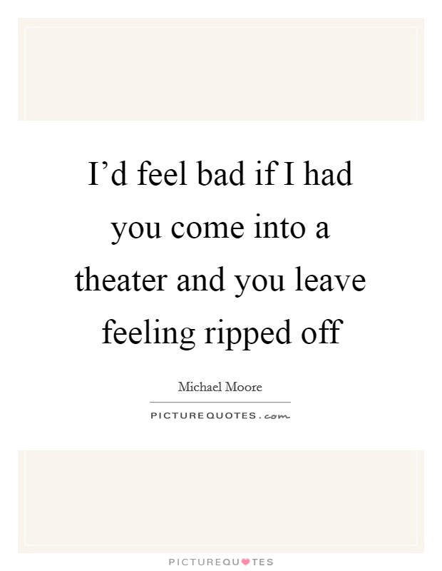 I'd feel bad if I had you come into a theater and you leave feeling ripped off Picture Quote #1