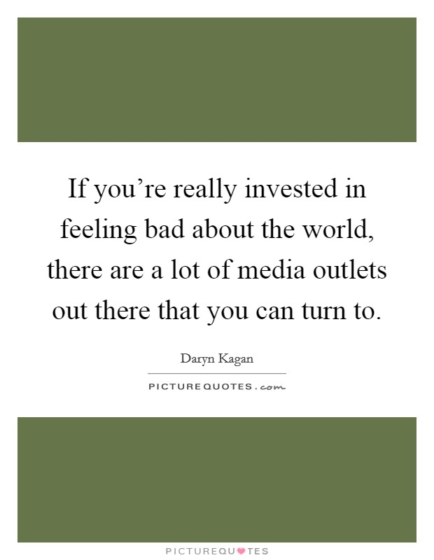 If you're really invested in feeling bad about the world, there are a lot of media outlets out there that you can turn to Picture Quote #1