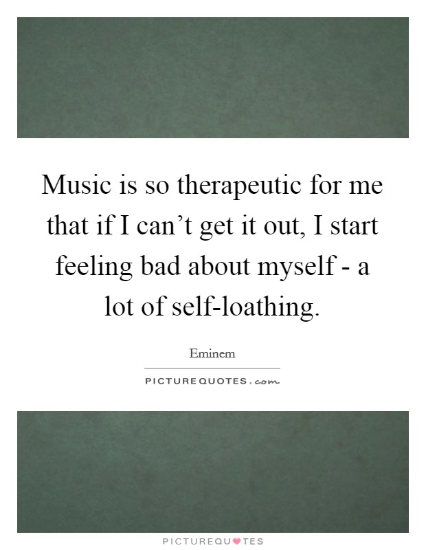 Music is so therapeutic for me that if I can't get it out, I start feeling bad about myself - a lot of self-loathing Picture Quote #1