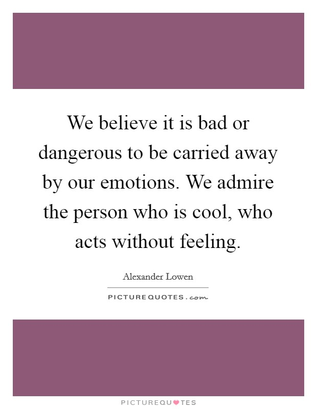 We believe it is bad or dangerous to be carried away by our emotions. We admire the person who is cool, who acts without feeling Picture Quote #1