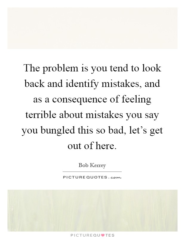 The problem is you tend to look back and identify mistakes, and as a consequence of feeling terrible about mistakes you say you bungled this so bad, let's get out of here Picture Quote #1