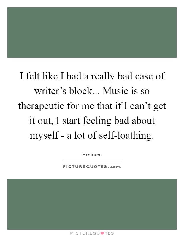 I felt like I had a really bad case of writer's block... Music is so therapeutic for me that if I can't get it out, I start feeling bad about myself - a lot of self-loathing Picture Quote #1