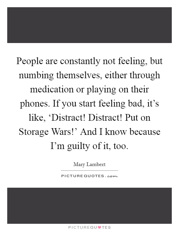 People are constantly not feeling, but numbing themselves, either through medication or playing on their phones. If you start feeling bad, it's like, 'Distract! Distract! Put on Storage Wars!' And I know because I'm guilty of it, too Picture Quote #1