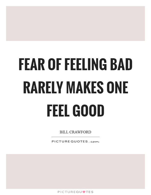 Fear of feeling bad rarely makes one feel good Picture Quote #1