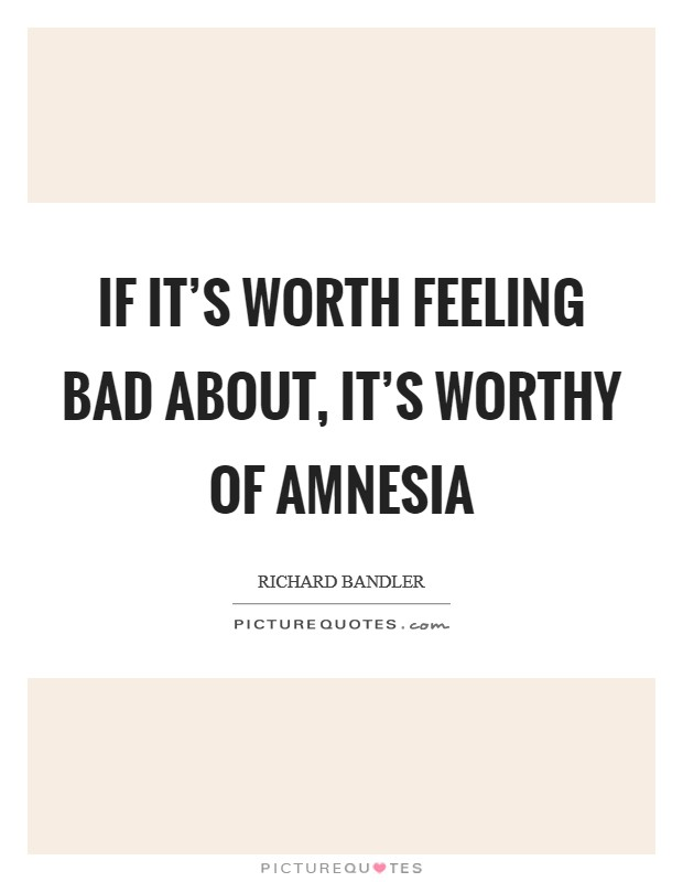 If it's worth feeling bad about, it's worthy of amnesia Picture Quote #1