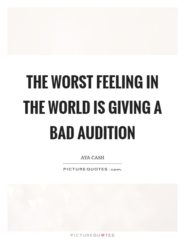 The worst feeling in the world is giving a bad audition Picture Quote #1