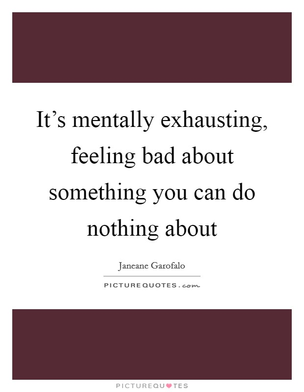 It's mentally exhausting, feeling bad about something you can do nothing about Picture Quote #1