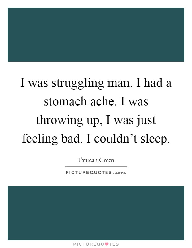 I was struggling man. I had a stomach ache. I was throwing up, I was just feeling bad. I couldn't sleep Picture Quote #1