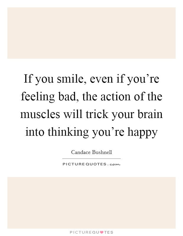 If you smile, even if you're feeling bad, the action of the muscles will trick your brain into thinking you're happy Picture Quote #1