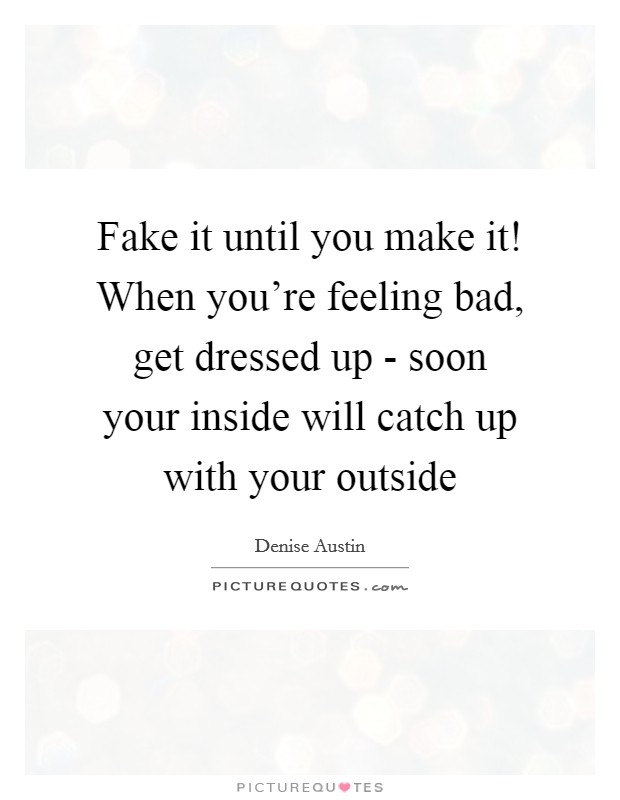 Fake it until you make it! When you're feeling bad, get dressed up - soon your inside will catch up with your outside Picture Quote #1