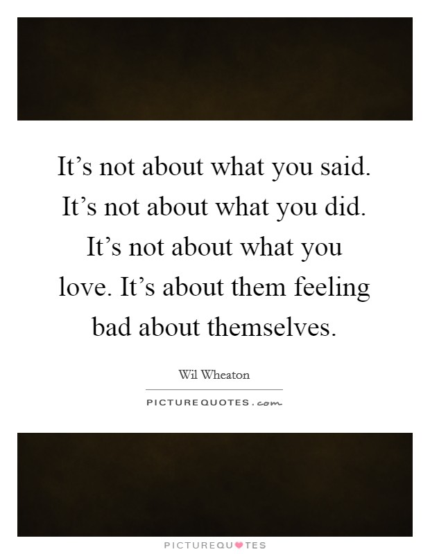 It's not about what you said. It's not about what you did. It's not about what you love. It's about them feeling bad about themselves Picture Quote #1