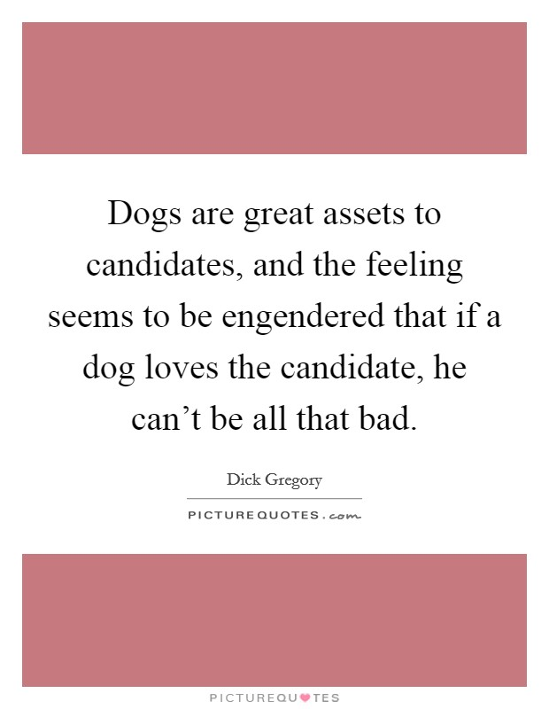 Dogs are great assets to candidates, and the feeling seems to be engendered that if a dog loves the candidate, he can't be all that bad Picture Quote #1