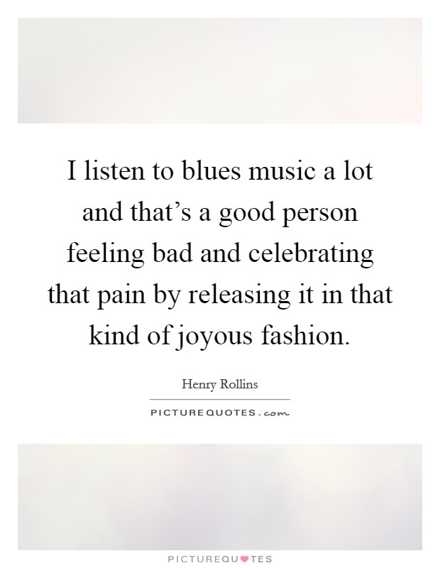 I listen to blues music a lot and that's a good person feeling bad and celebrating that pain by releasing it in that kind of joyous fashion Picture Quote #1