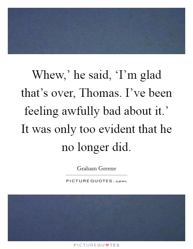 Whew,' he said, 'I'm glad that's over, Thomas. I've been feeling awfully bad about it.' It was only too evident that he no longer did Picture Quote #1