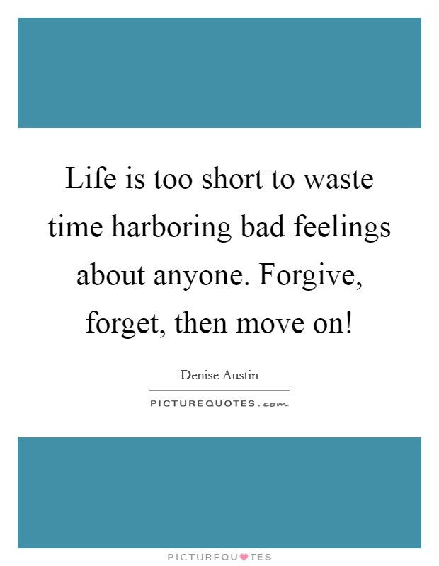Life is too short to waste time harboring bad feelings about anyone. Forgive, forget, then move on! Picture Quote #1
