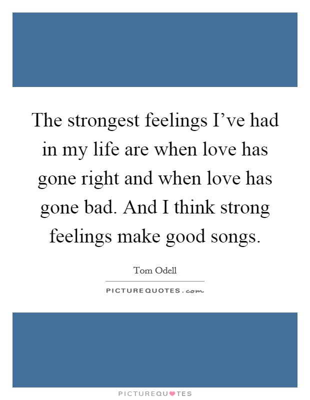 The strongest feelings I've had in my life are when love has gone right and when love has gone bad. And I think strong feelings make good songs Picture Quote #1