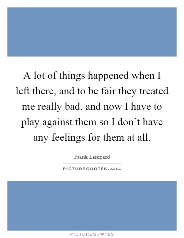 A lot of things happened when I left there, and to be fair they treated me really bad, and now I have to play against them so I don't have any feelings for them at all Picture Quote #1