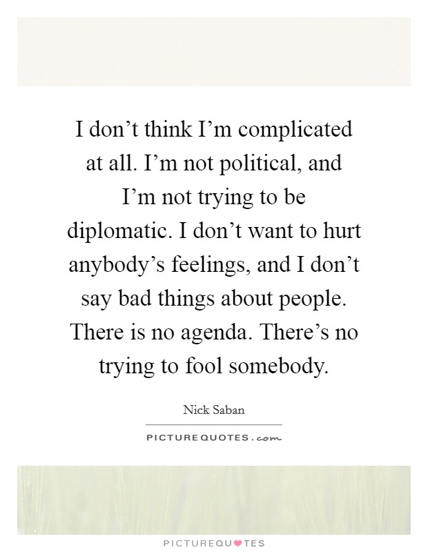I don't think I'm complicated at all. I'm not political, and I'm not trying to be diplomatic. I don't want to hurt anybody's feelings, and I don't say bad things about people. There is no agenda. There's no trying to fool somebody Picture Quote #1