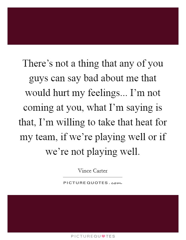 There's not a thing that any of you guys can say bad about me that would hurt my feelings... I'm not coming at you, what I'm saying is that, I'm willing to take that heat for my team, if we're playing well or if we're not playing well Picture Quote #1