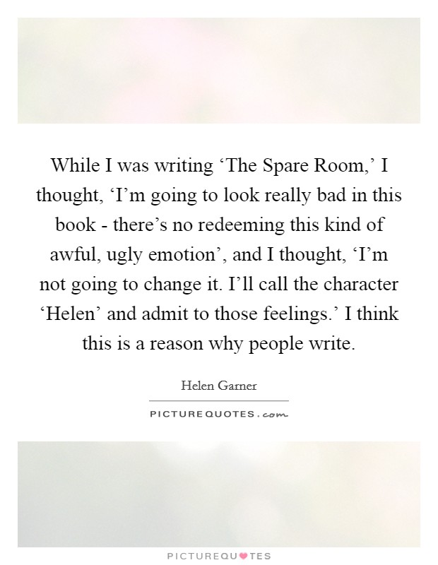 While I was writing 'The Spare Room,' I thought, 'I'm going to look really bad in this book - there's no redeeming this kind of awful, ugly emotion', and I thought, 'I'm not going to change it. I'll call the character 'Helen' and admit to those feelings.' I think this is a reason why people write Picture Quote #1
