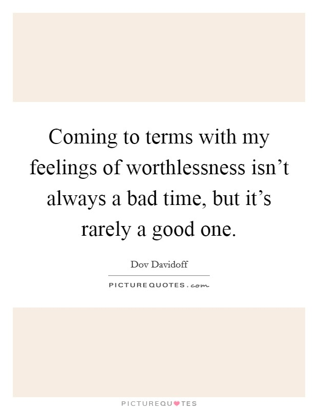 Coming to terms with my feelings of worthlessness isn't always a bad time, but it's rarely a good one Picture Quote #1