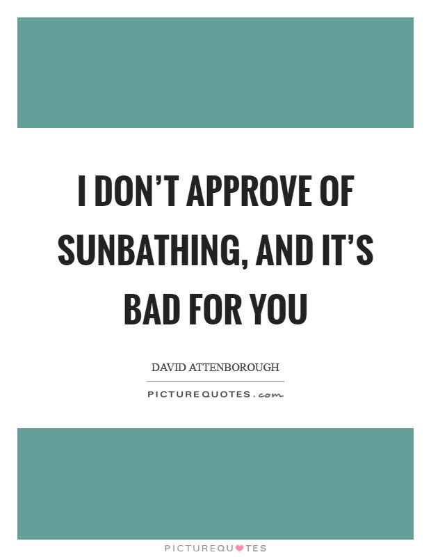 I don't approve of sunbathing, and it's bad for you Picture Quote #1