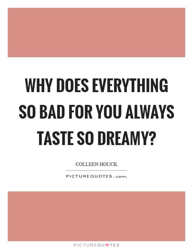 Why does everything so bad for you always taste so dreamy? Picture Quote #1