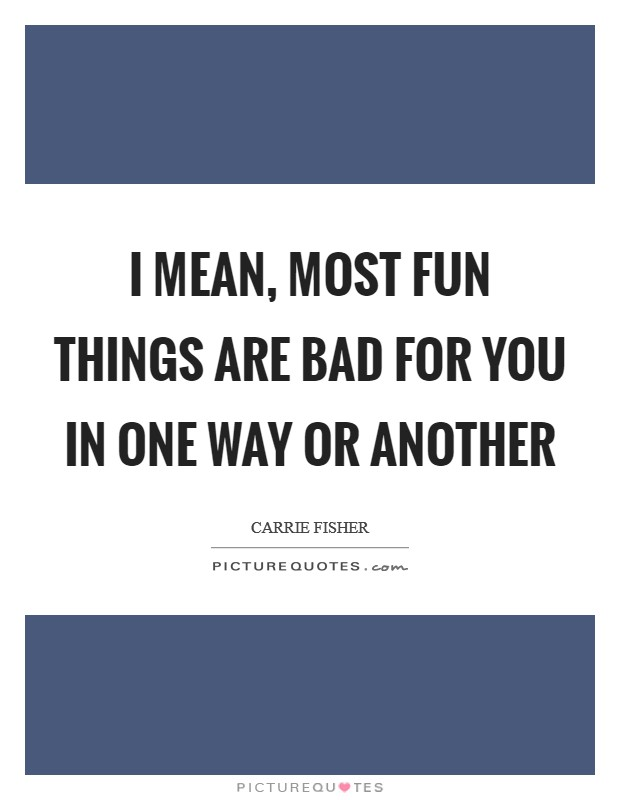 I mean, most fun things are bad for you in one way or another Picture Quote #1