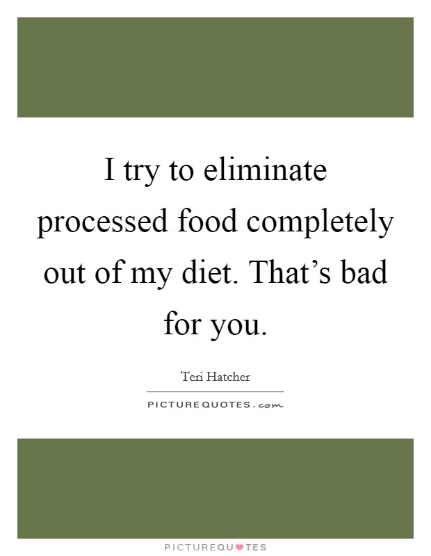I try to eliminate processed food completely out of my diet. That's bad for you Picture Quote #1