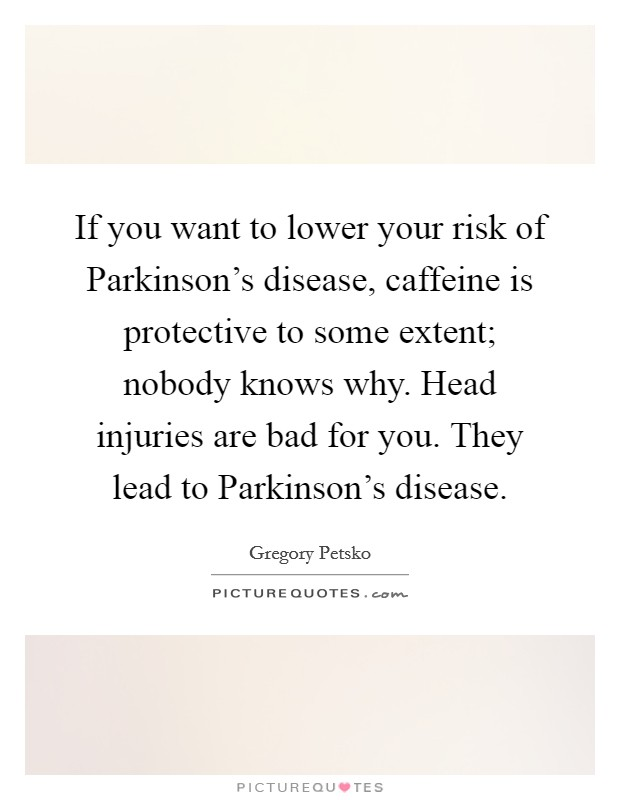 If you want to lower your risk of Parkinson's disease, caffeine is protective to some extent; nobody knows why. Head injuries are bad for you. They lead to Parkinson's disease Picture Quote #1