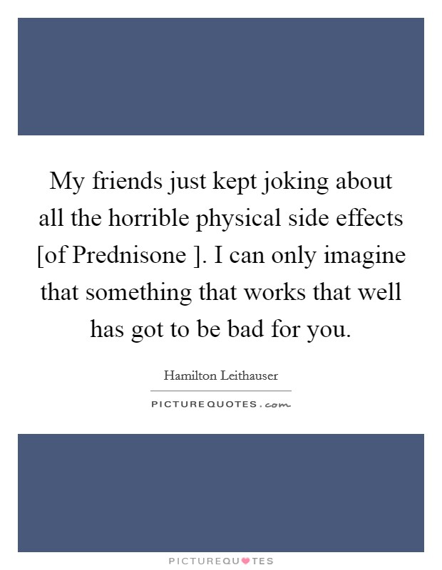 My friends just kept joking about all the horrible physical side effects [of Prednisone ]. I can only imagine that something that works that well has got to be bad for you Picture Quote #1