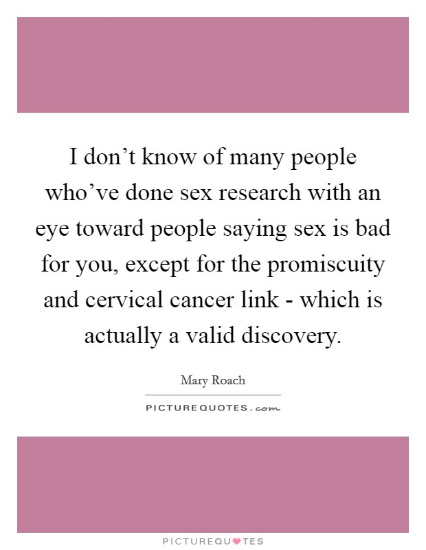 I don't know of many people who've done sex research with an eye toward people saying sex is bad for you, except for the promiscuity and cervical cancer link - which is actually a valid discovery Picture Quote #1
