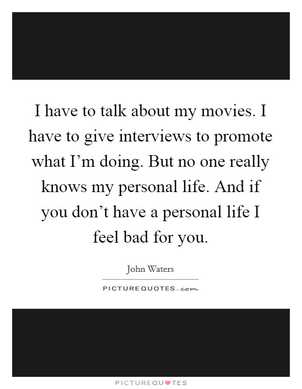 I have to talk about my movies. I have to give interviews to promote what I'm doing. But no one really knows my personal life. And if you don't have a personal life I feel bad for you. Picture Quote #1