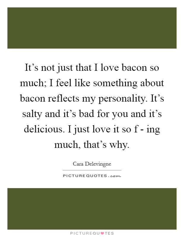 It's not just that I love bacon so much; I feel like something about bacon reflects my personality. It's salty and it's bad for you and it's delicious. I just love it so f - ing much, that's why. Picture Quote #1